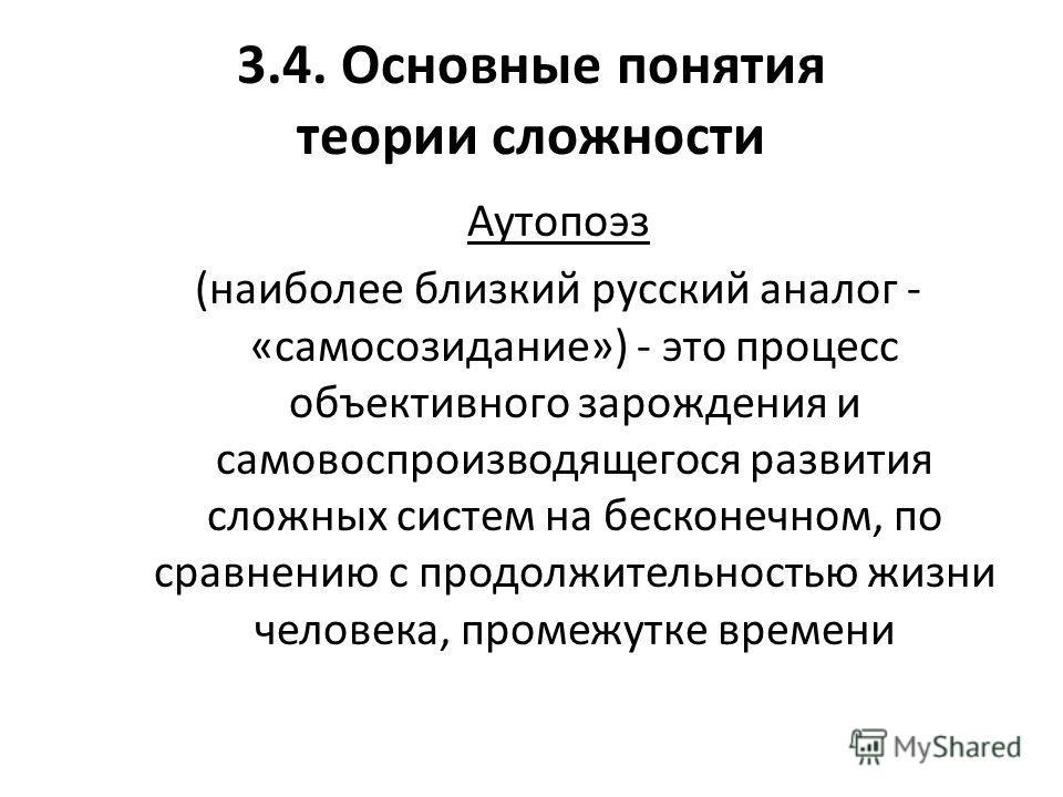 3.4. Основные понятия теории сложности Аутопоэз (наиболее близкий русский аналог - «самосозидание») - это процесс объективного зарождения и самовоспроизводящегося развития сложных систем на бесконечном, по сравнению с продолжительностью жизни человек