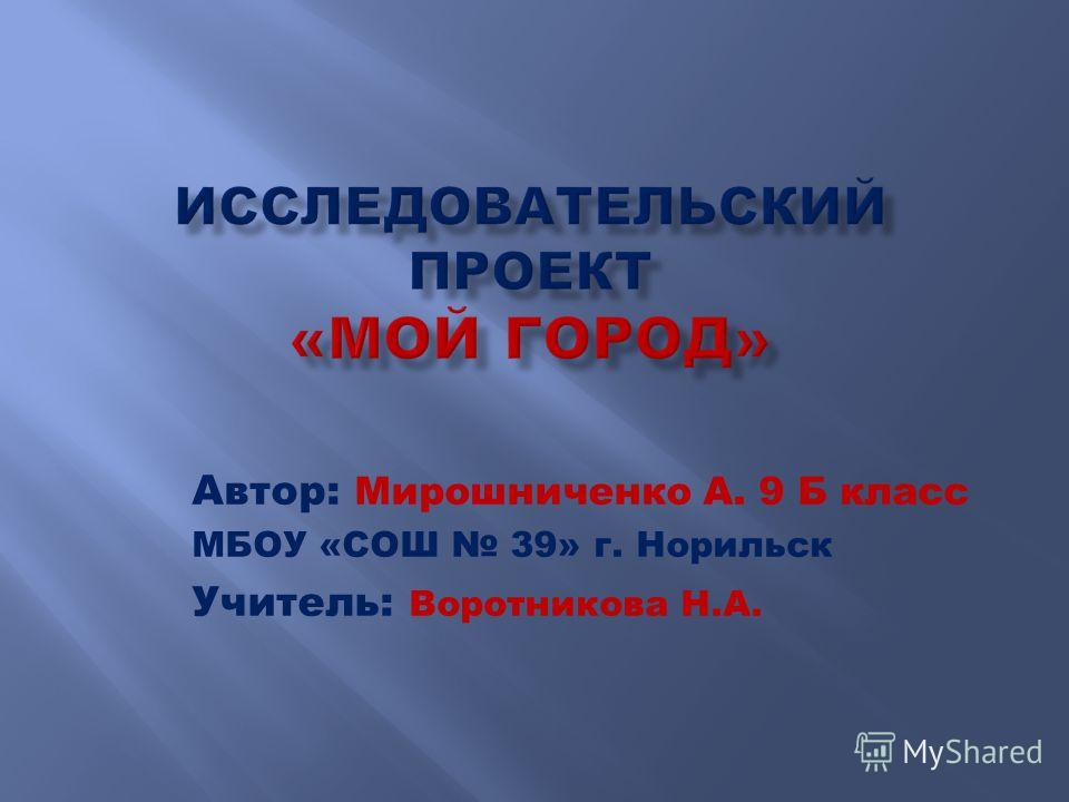 Автор: Мирошниченко А. 9 Б класс МБОУ «СОШ 39» г. Норильск Учитель: Воротникова Н.А.