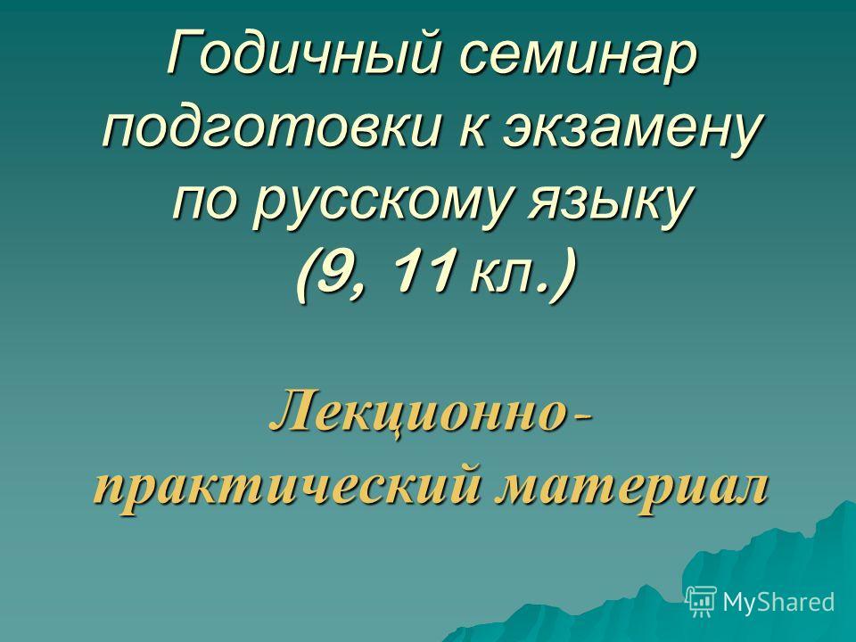 Годичный семинар подготовки к экзамену по русскому языку (9, 11 кл.) Лекционно - практический материал
