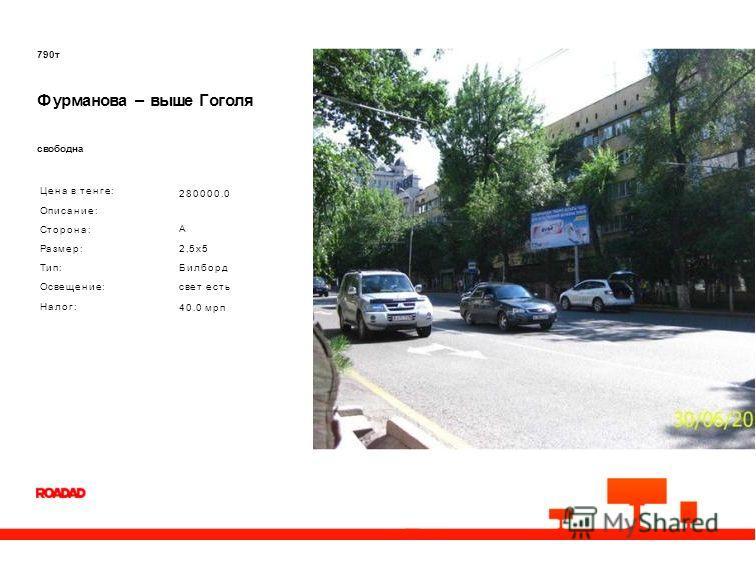 790 т Фурманова – выше Гоголя свободна Цена в тенге: Описание: Сторона: Размер: Тип: Освещение: Налог: 280000.0 A 2,5x5 Билборд свет есть 40.0 мрп
