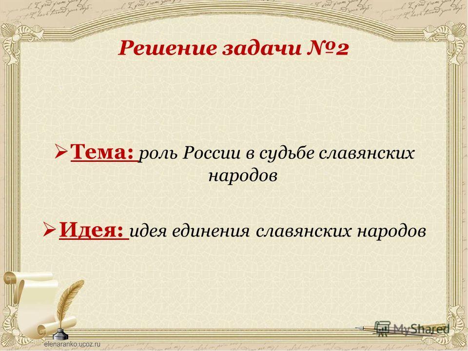 Решение задачи 2 Тема: роль России в судьбе славянских народов Идея: идея единения славянских народов