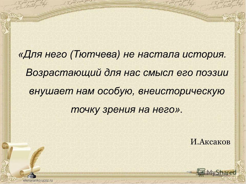 «Для него (Тютчева) не настала история. Возрастающий для нас смысл его поэзии внушает нам особую, внеисторическую точку зрения на него». И.Аксаков