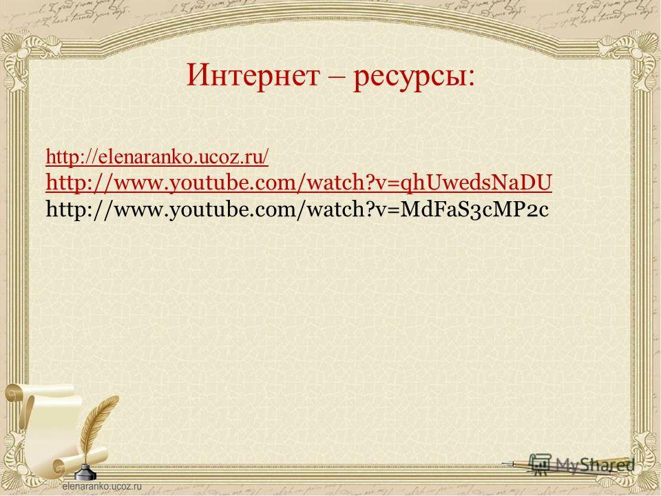 http://elenaranko.ucoz.ru/ http://www.youtube.com/watch?v=qhUwedsNaDU http://www.youtube.com/watch?v=MdFaS3cMP2c Интернет – ресурсы: