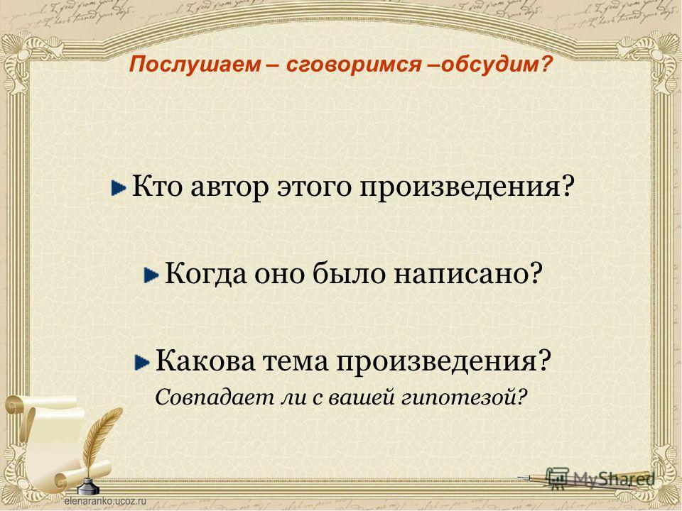 Послушаем – сговоримся –обсудим? Кто автор этого произведения? Когда оно было написано? Какова тема произведения? Совпадает ли с вашей гипотезой?