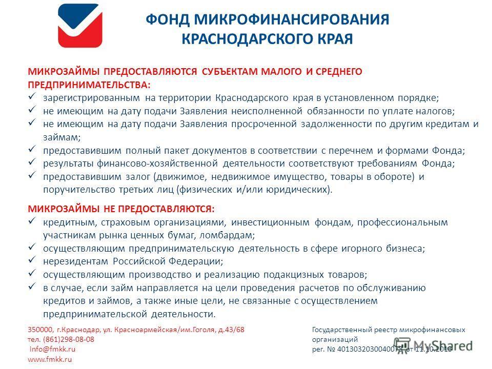 МИКРОЗАЙМЫ ПРЕДОСТАВЛЯЮТСЯ СУБЪЕКТАМ МАЛОГО И СРЕДНЕГО ПРЕДПРИНИМАТЕЛЬСТВА: зарегистрированным на территории Краснодарского края в установленном порядке; не имеющим на дату подачи Заявления неисполненной обязанности по уплате налогов; не имеющим на д