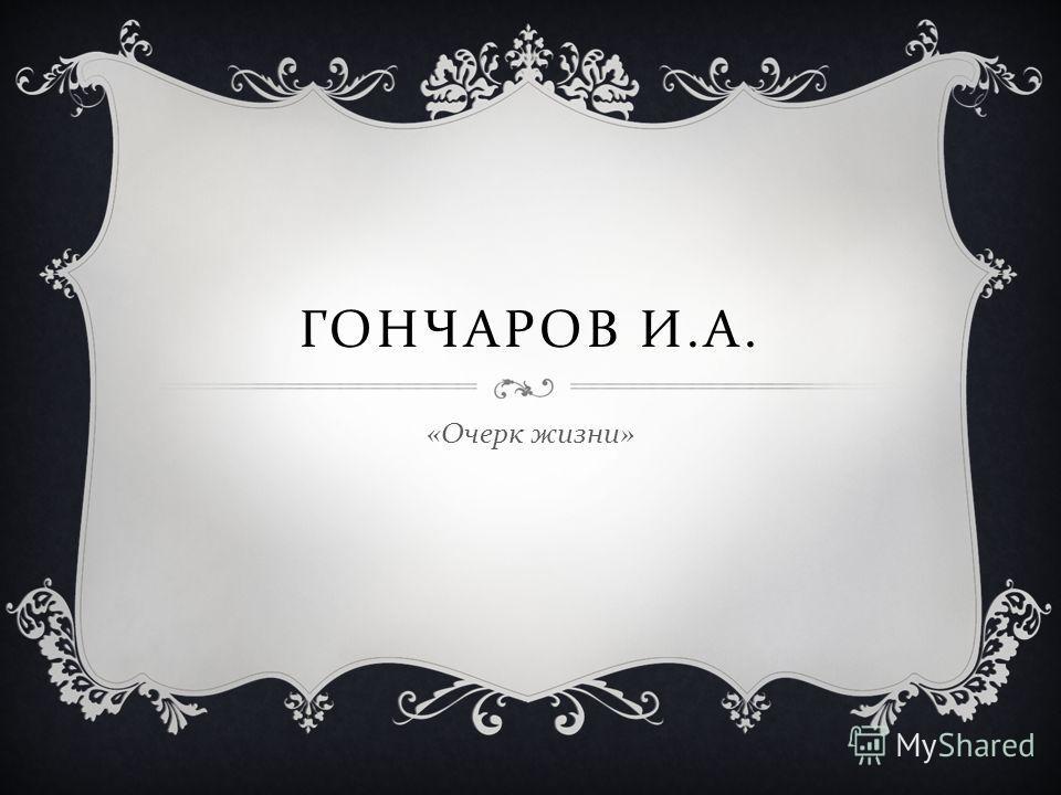 ГОНЧАРОВ И. А. « Очерк жизни »