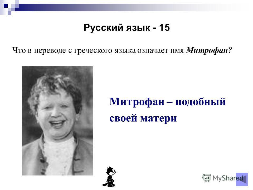 Русский язык - 15 Что в переводе с греческого языка означает имя Митрофан? Митрофан – подобный своей матери