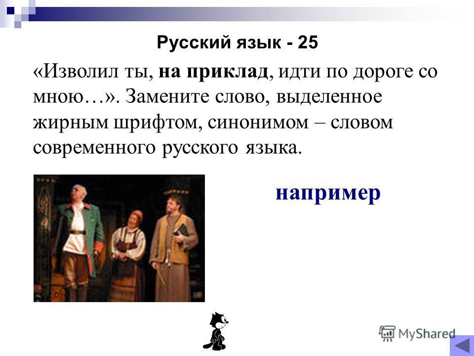 Русский язык - 25 «Изволил ты, на приклад, идти по дороге со мною…». Замените слово, выделенное жирным шрифтом, синонимом – словом современного русского языка. например