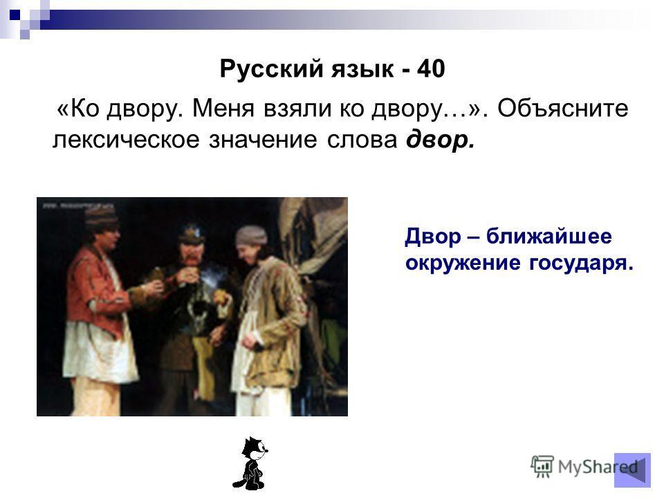 Русский язык - 40 «Ко двору. Меня взяли ко двору…». Объясните лексическое значение слова двор. Двор – ближайшее окружение государя.