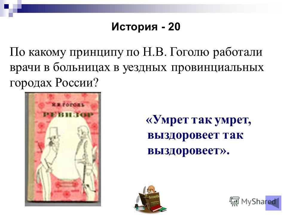 История - 20 По какому принципу по Н.В. Гоголю работали врачи в больницах в уездных провинциальных городах России? «Умрет так умрет, выздоровеет так выздоровеет».