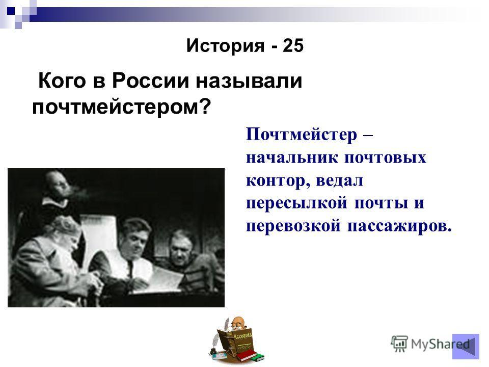 История - 25 Кого в России называли почтмейстером? Почтмейстер – начальник почтовых контор, ведал пересылкой почты и перевозкой пассажиров.