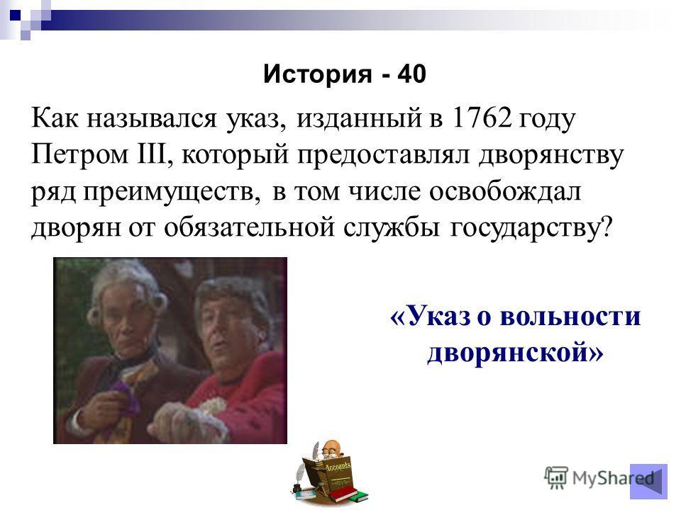 История - 40 «Указ о вольности дворянской» Как назывался указ, изданный в 1762 году Петром III, который предоставлял дворянству ряд преимуществ, в том числе освобождал дворян от обязательной службы государству?