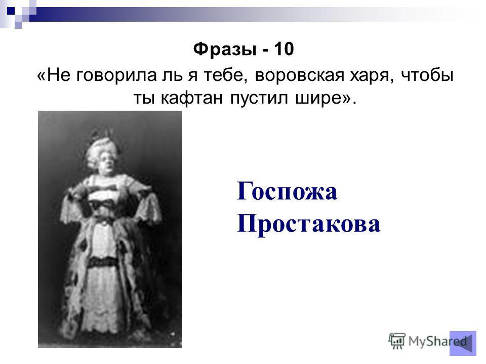 Фразы - 10 Госпожа Простакова «Не говорила ль я тебе, воровская харя, чтобы ты кафтан пустил шире».