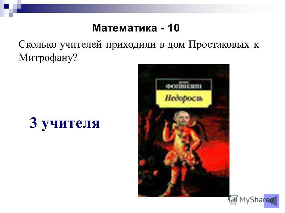 Математика - 10 3 учителя Сколько учителей приходили в дом Простаковых к Митрофану?