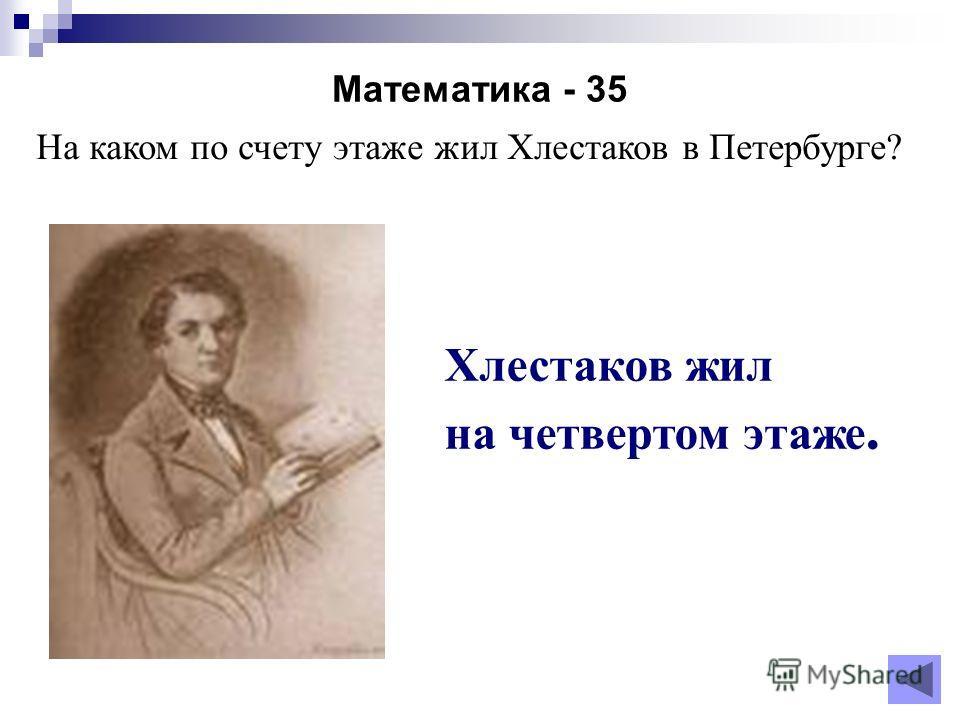 Математика - 35 Хлестаков жил на четвертом этаже. На каком по счету этаже жил Хлестаков в Петербурге?
