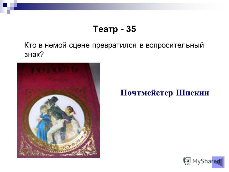 Театр - 35 Кто в немой сцене превратился в вопросительный знак? Почтмейстер Шпекин
