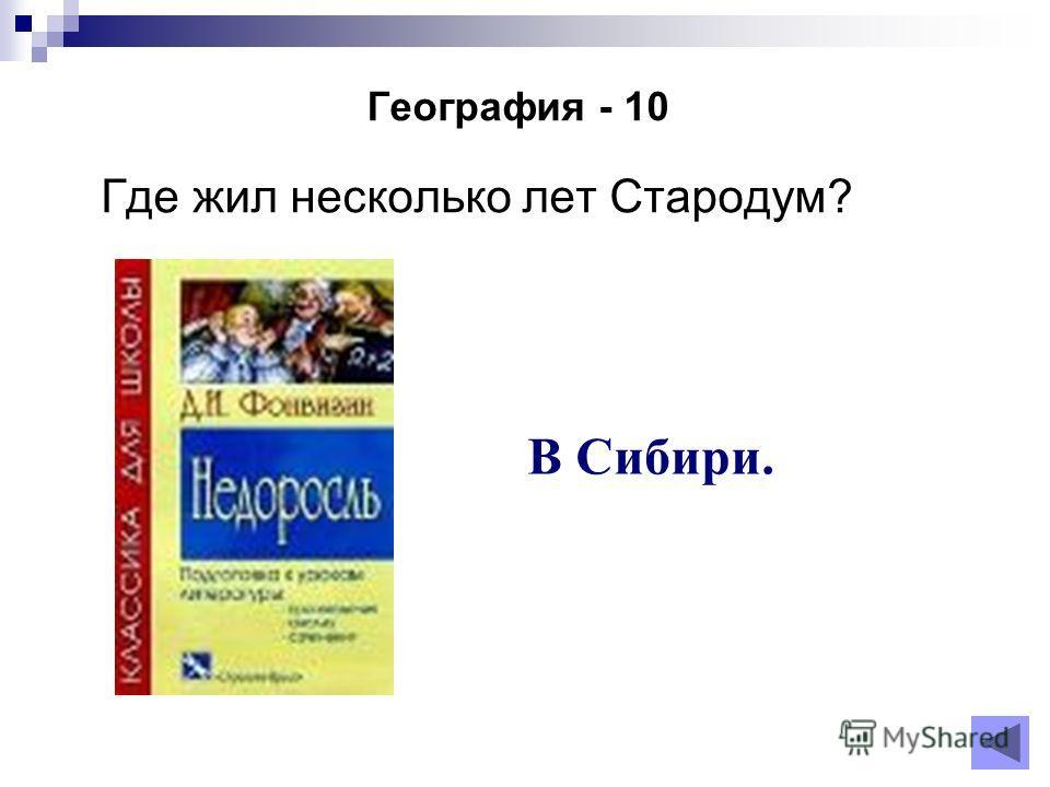 География - 10 Где жил несколько лет Стародум? В Сибири.