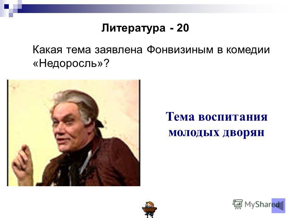 Литература - 20 Какая тема заявлена Фонвизиным в комедии «Недоросль»? Тема воспитания молодых дворян
