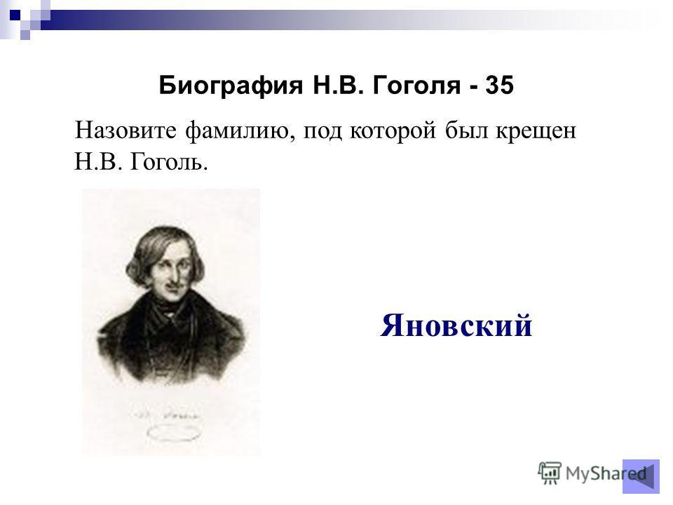 Биография Н.В. Гоголя - 35 Назовите фамилию, под которой был крещен Н.В. Гоголь. Яновский