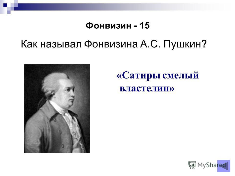Фонвизин - 15 Как называл Фонвизина А.С. Пушкин? «Сатиры смелый властелин»