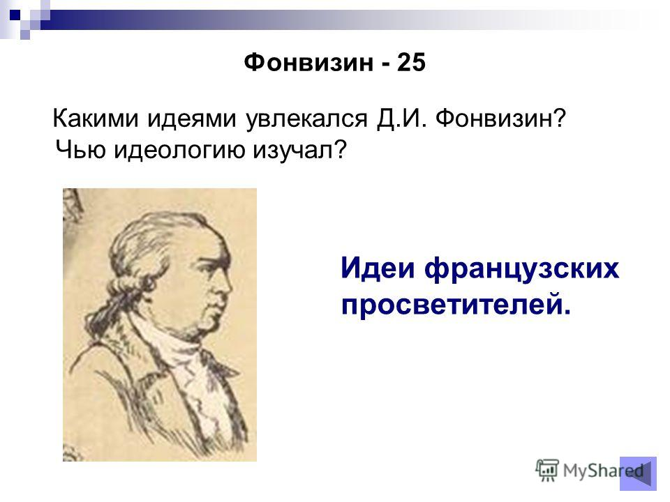 Фонвизин - 25 Какими идеями увлекался Д.И. Фонвизин? Чью идеологию изучал? Идеи французских просветителей.