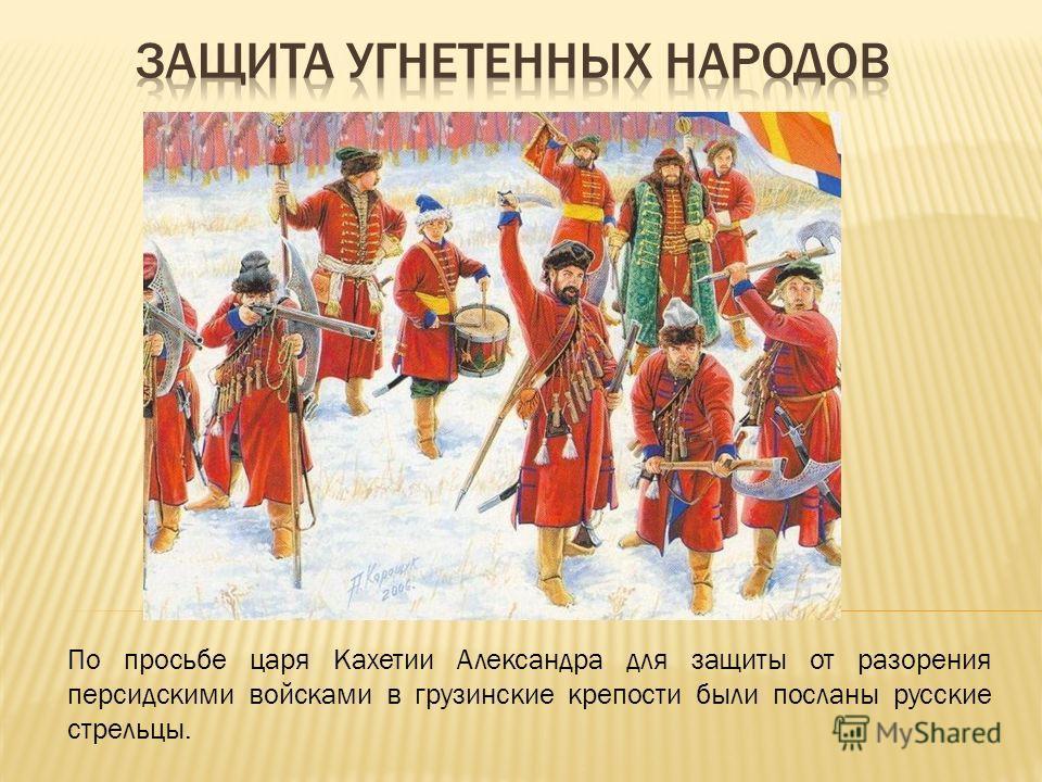 По просьбе царя Кахетии Александра для защиты от разорения персидскими войсками в грузинские крепости были посланы русские стрельцы.
