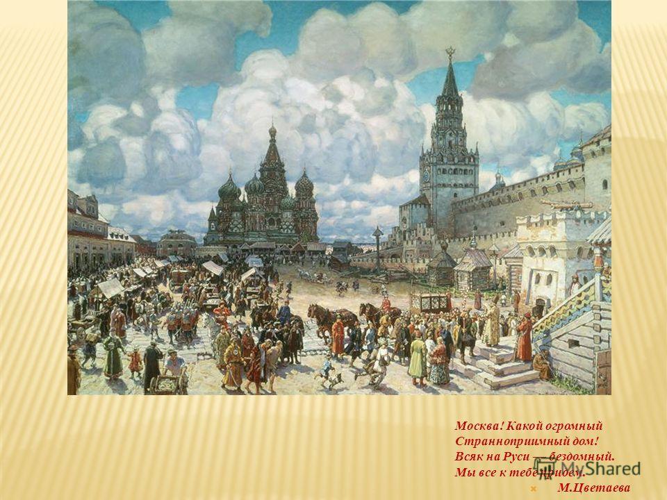 Москва! Какой огромный Странноприимный дом! Всяк на Руси бездомный. Мы все к тебе придем. М.Цветаева
