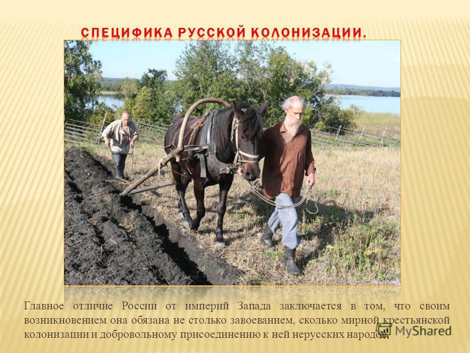Главное отличие России от империй Запада заключается в том, что своим возникновением она обязана не столько завоеванием, сколько мирной крестьянской колонизации и добровольному присоединению к ней нерусских народов.