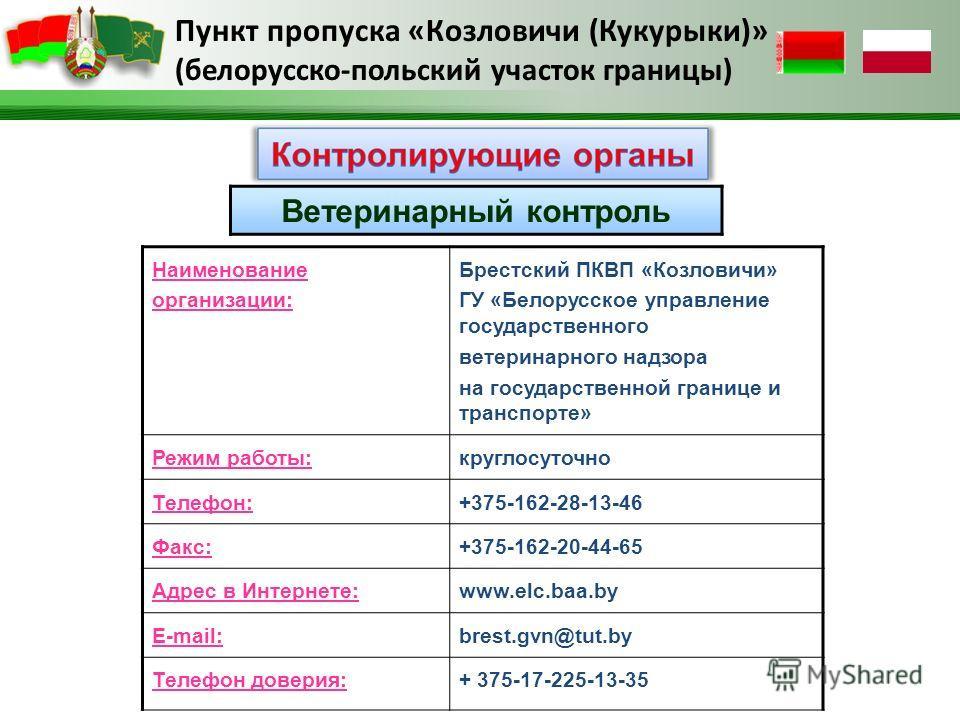 Пункт пропуска «Козловичи (Кукурыки)» (белорусско-польский участок границы) Ветеринарный контроль Наименование организации: Брестский ПКВП «Козловичи» ГУ «Белорусское управление государственного ветеринарного надзора на государственной границе и тран