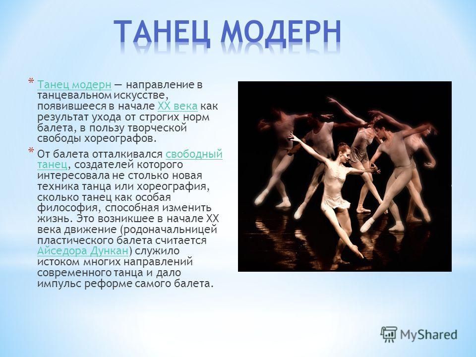 * Танец модерн направление в танцевальном искусстве, появившееся в начале XX века как результат ухода от строгих норм балета, в пользу творческой свободы хореографов. Танец модернXX века * От балета отталкивался свободный танец, создателей которого и