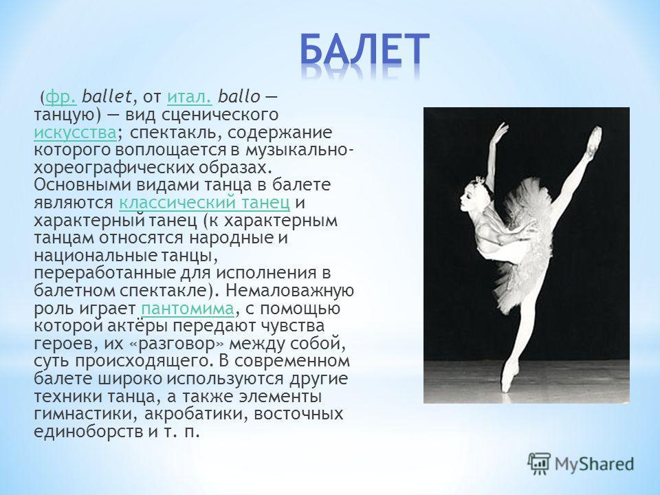 ( фр. ballet, от итал. ballo танцую) вид сценического искусства; спектакль, содержание которого воплощается в музыкально- хореографических образах. Основными видами танца в балете являются классический танец и характерный танец (к характерным танцам