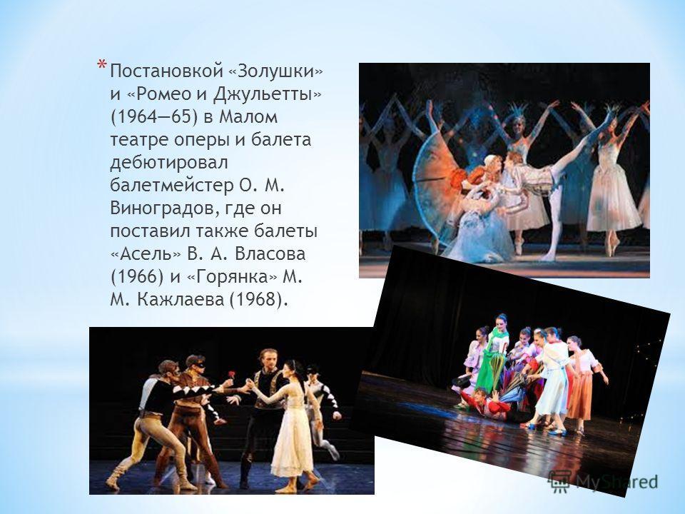 * Постановкой «Золушки» и «Ромео и Джульетты» (196465) в Малом театре оперы и балета дебютировал балетмейстер О. М. Виноградов, где он поставил также балеты «Асель» В. А. Власова (1966) и «Горянка» М. М. Кажлаева (1968).