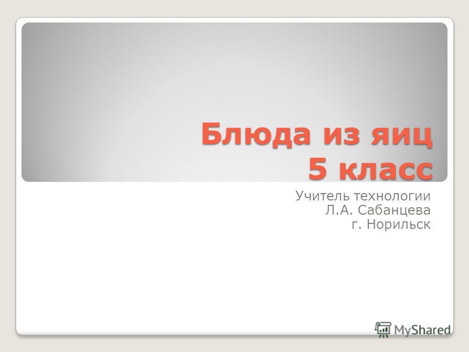 Блюда из яиц 5 класс Учитель технологии Л.А. Сабанцева г. Норильск