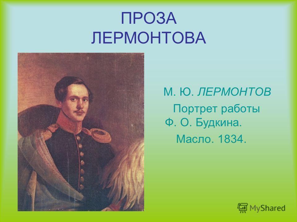 ПРОЗА ЛЕРМОНТОВА М. Ю. ЛЕРМОНТОВ Портрет работы Ф. О. Будкина. Масло. 1834.