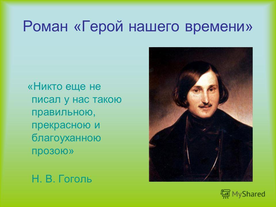 Роман «Герой нашего времени» «Никто еще не писал у нас такою правильною, прекрасною и благоуханною прозою» Н. В. Гоголь