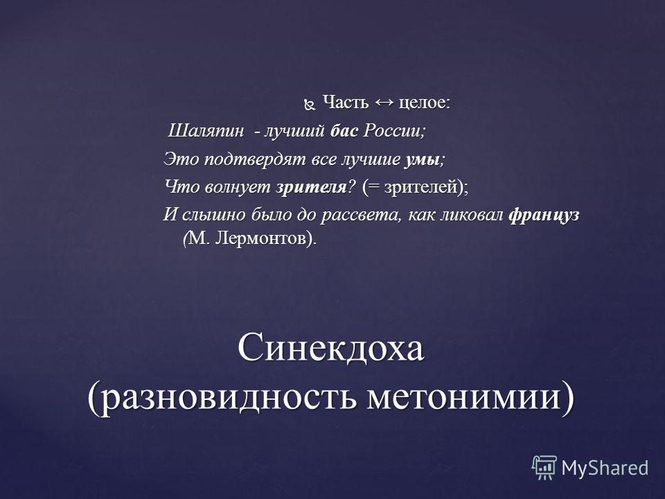 Часть целое: Шаляпин - лучший бас России; Это подтвердят все лучшие умы; Что волнует зрителя? (= зрителей); И слышно было до рассвета, как ликовал француз (М. Лермонтов). Синекдоха (разновидность метонимии)