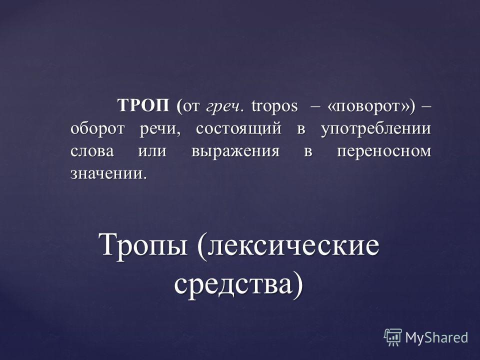 Тропы (лексические средства) ТРОП (от греч. tropos – «поворот») – оборот речи, состоящий в употреблении слова или выражения в переносном значении. ТРОП (от греч. tropos – «поворот») – оборот речи, состоящий в употреблении слова или выражения в перено