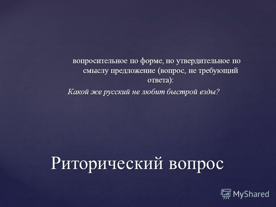 вопросительное по форме, но утвердительное по смыслу предложение (вопрос, не требующий ответа): Какой же русский не любит быстрой езды? Риторический вопрос