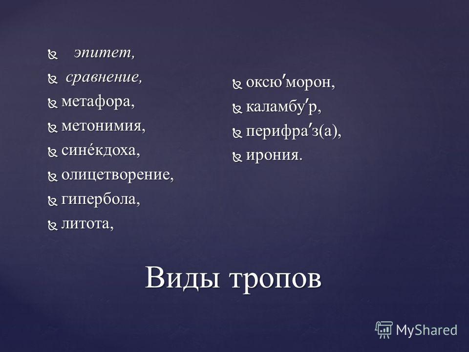 Виды тропов эпитет, эпитет, сравнение, сравнение, метафора, метафора, метонимия, метонимия, синéкдоха, синéкдоха, олицетворение, олицетворение, гипербола, гипербола, литота, литота, оксю ׳ морон, оксю ׳ морон, каламбу ׳ р, каламбу ׳ р, перифра ׳ з(а)