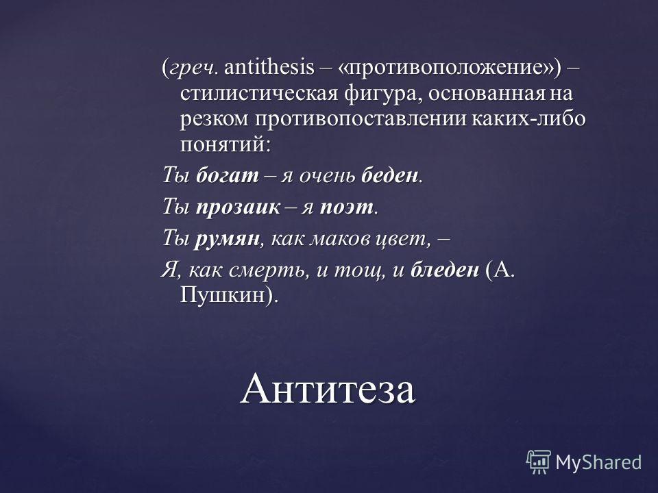 (греч. antithesis – «противоположение») – стилистическая фигура, основанная на резком противопоставлении каких-либо понятий: Ты богат – я очень беден. Ты прозаик – я поэт. Ты румян, как маков цвет, – Я, как смерть, и тощ, и бледен (А. Пушкин). Антите