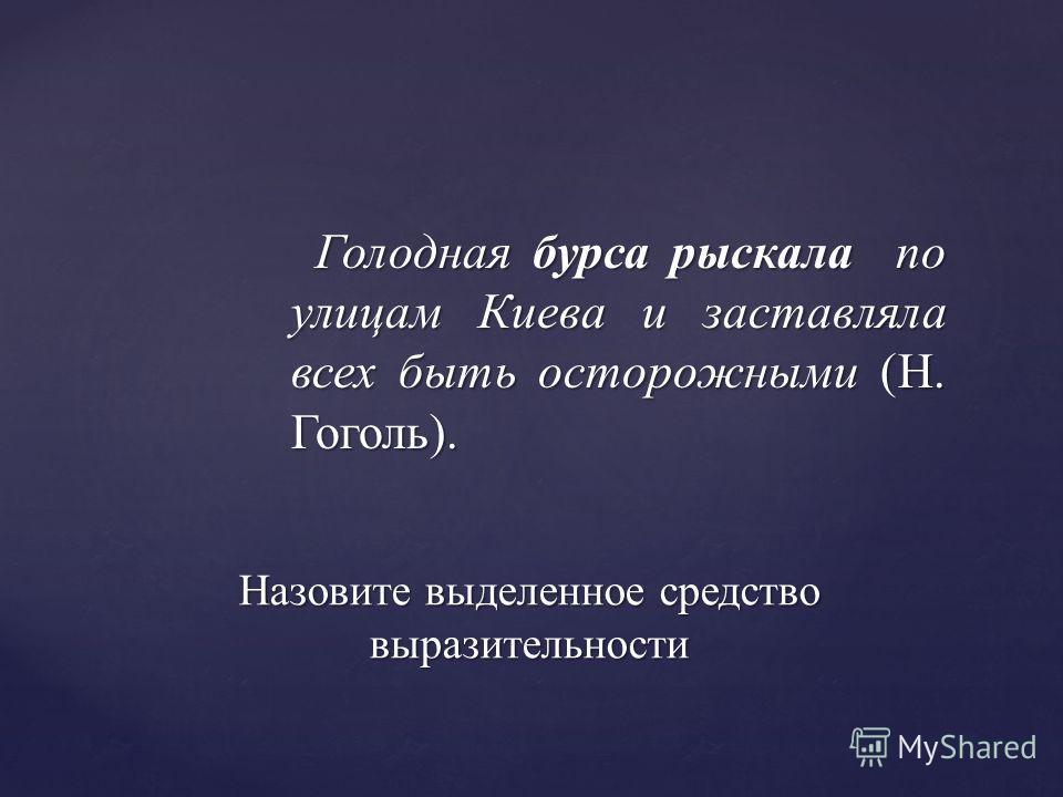 Голодная бурса рыскала по улицам Киева и заставляла всех быть осторожными (Н. Гоголь). Голодная бурса рыскала по улицам Киева и заставляла всех быть осторожными (Н. Гоголь). Назовите выделенное средство выразительности