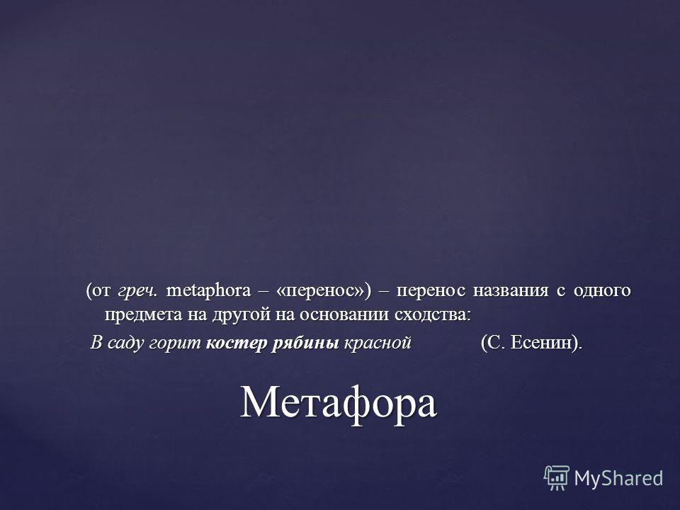 (от греч. metaphora – «перенос») – перенос названия с одного предмета на другой на основании сходства: В саду горит костер рябины красной (С. Есенин). Метафора