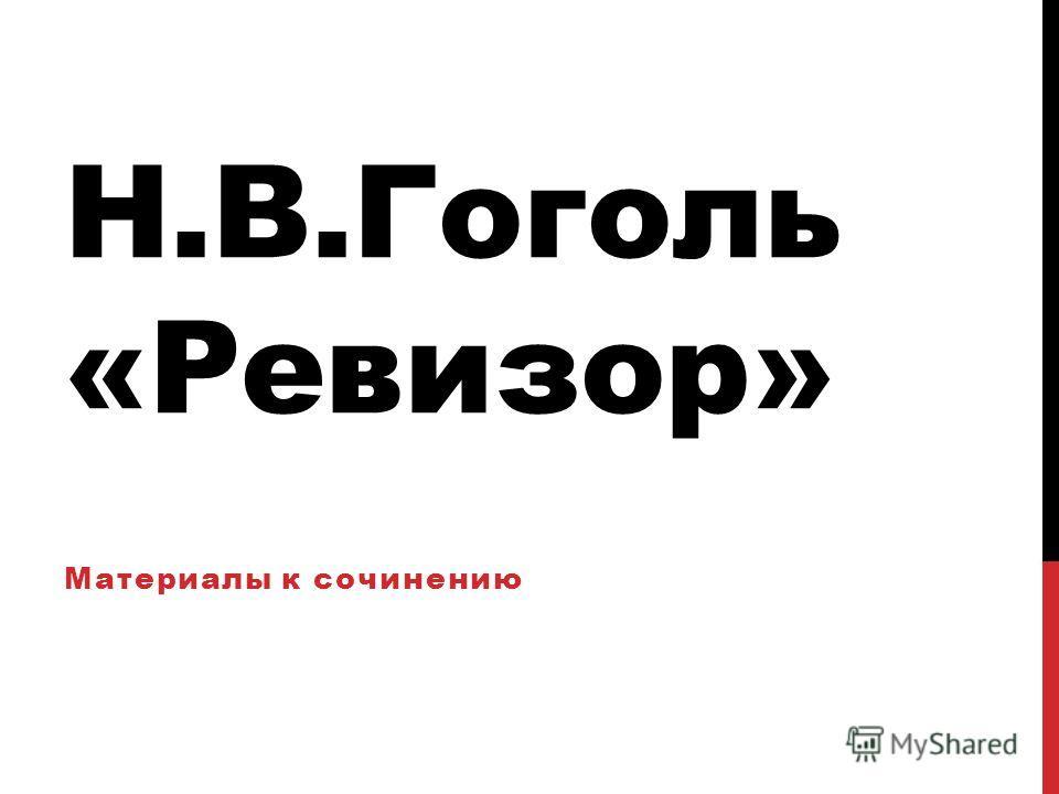 Н.В.Гоголь «Ревизор» Материалы к сочинению