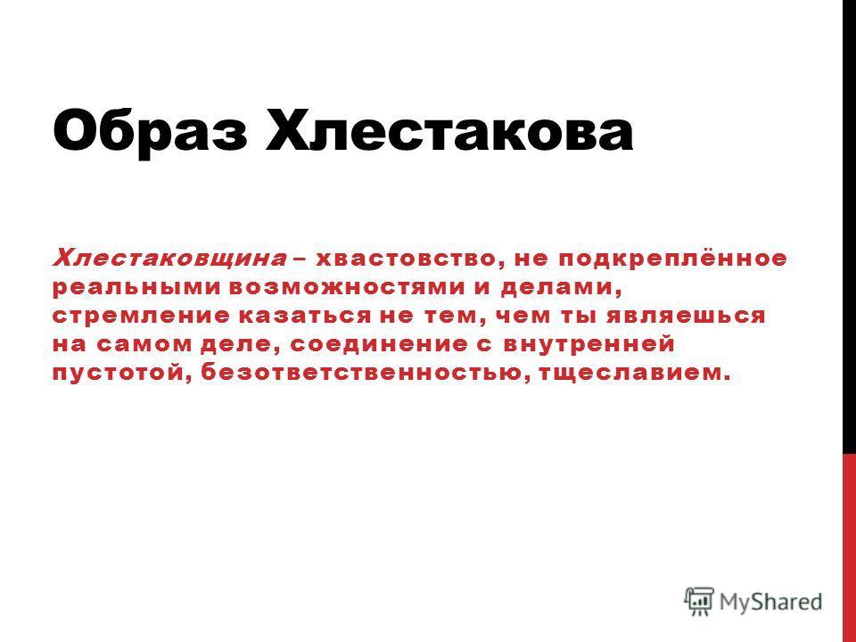 Образ Хлестакова Хлестаковщина – хвастовство, не подкреплённое реальными возможностями и делами, стремление казаться не тем, чем ты являешься на самом деле, соединение с внутренней пустотой, безответственностью, тщеславием.