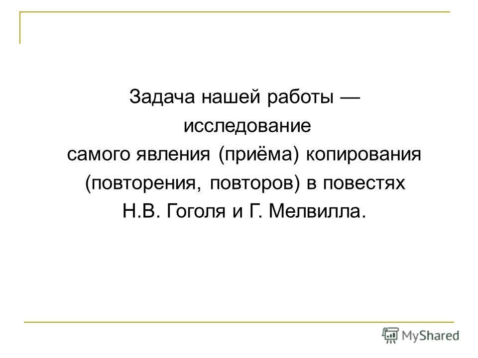 Задача нашей работы исследование самого явления (приёма) копирования (повторения, повторов) в повестях Н.В. Гоголя и Г. Мелвилла.