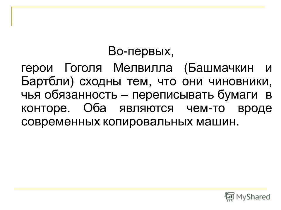 Во-первых, герои Гоголя Мелвилла (Башмачкин и Бартбли) сходны тем, что они чиновники, чья обязанность – переписывать бумаги в конторе. Оба являются чем-то вроде современных копировальных машин.