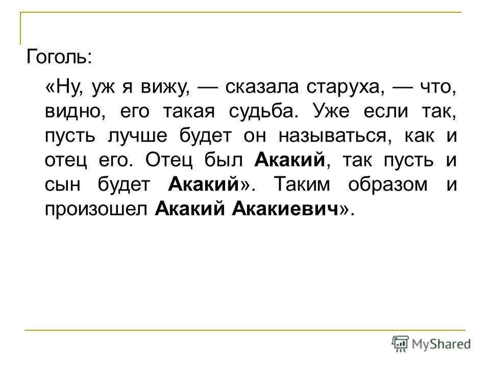 Гоголь: «Ну, уж я вижу, сказала старуха, что, видно, его такая судьба. Уже если так, пусть лучше будет он называться, как и отец его. Отец был Акакий, так пусть и сын будет Акакий». Таким образом и произошел Акакий Акакиевич».