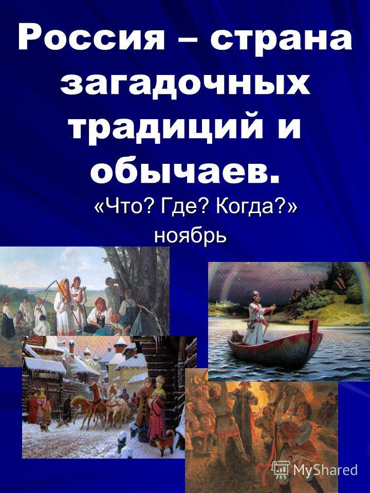 Россия – страна загадочных традиций и обычаев. «Что? Где? Когда?» «Что? Где? Когда?» ноябрь ноябрь