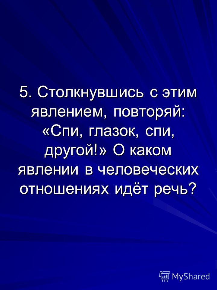 5. Столкнувшись с этим явлением, повторяй: «Спи, глазок, спи, другой!» О каком явлении в человеческих отношениях идёт речь?