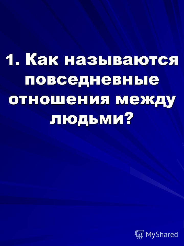 1. Как называются повседневные отношения между людьми?